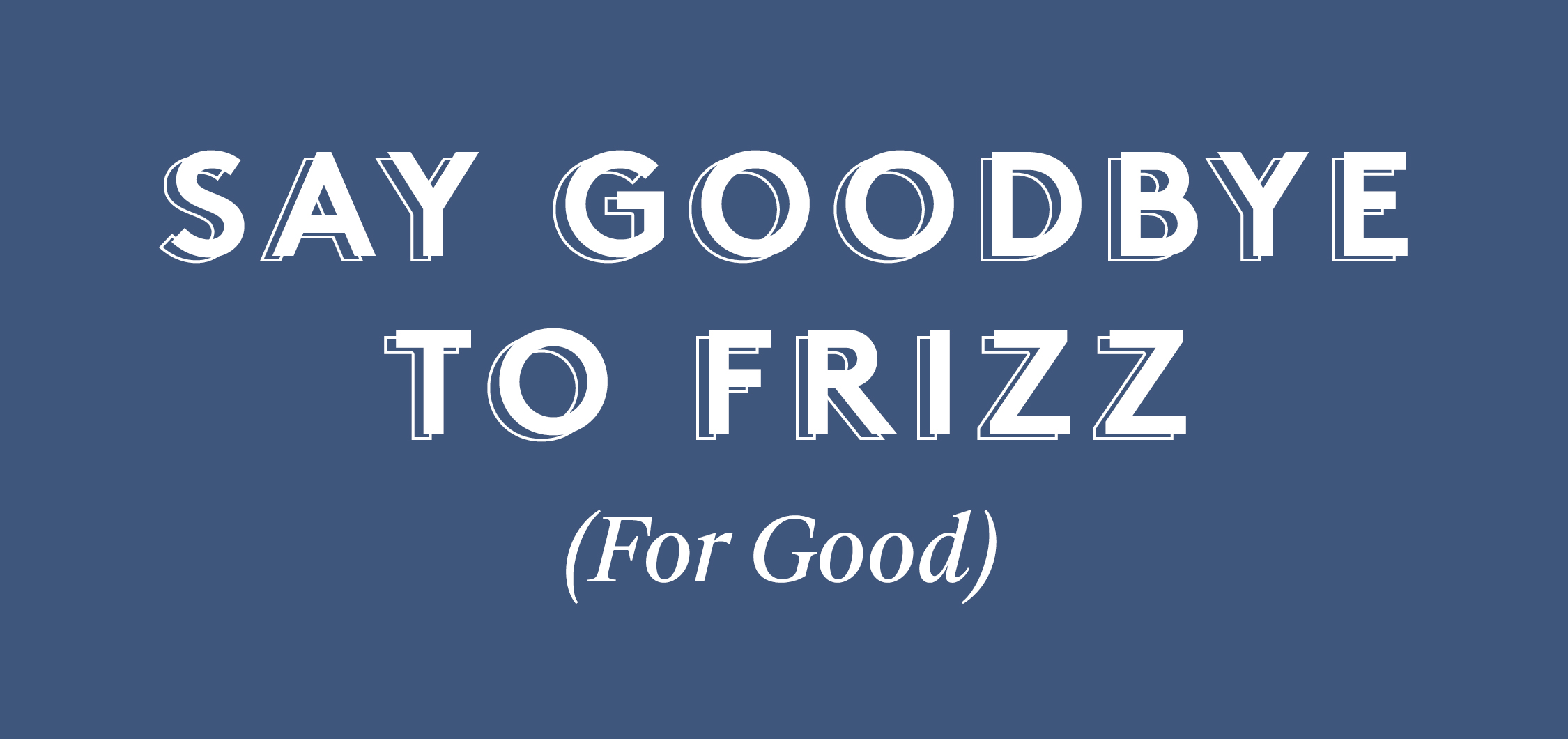 Say Goodbye to Frizz (For Good)