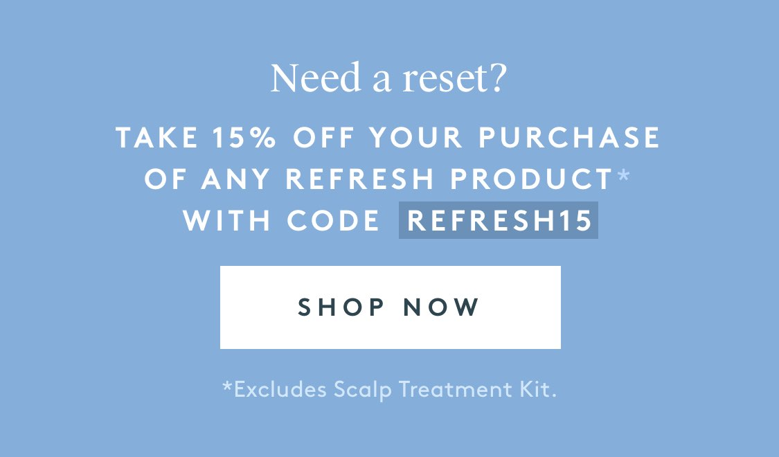 Take 15% off your purchase of any Refresh product* with code REFRESH15