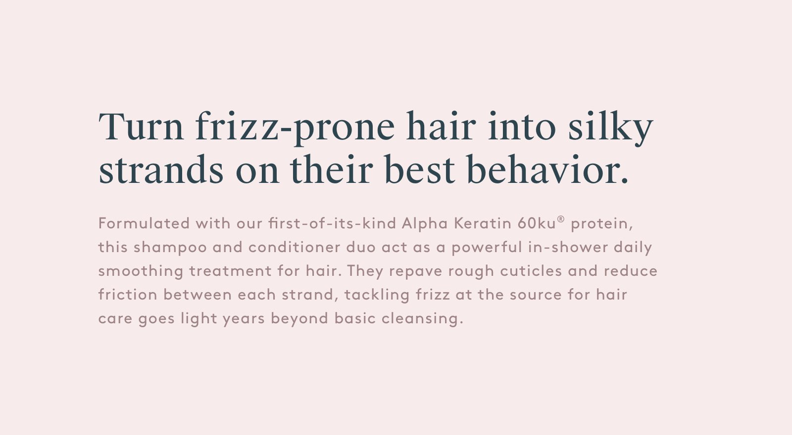 Turn frizz-prone hair into silky strands on their best behavior.